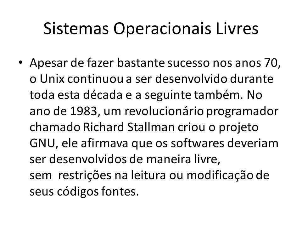 Sistemas Operacionais Livres Apesar de fazer bastante sucesso nos anos 70, o Unix continuou a ser desenvolvido durante toda esta década e a seguinte t