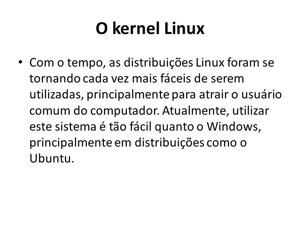 O kernel Linux Com o tempo, as distribuições Linux foram se tornando cada vez mais fáceis de serem utilizadas, principalmente para atrair o usuário co