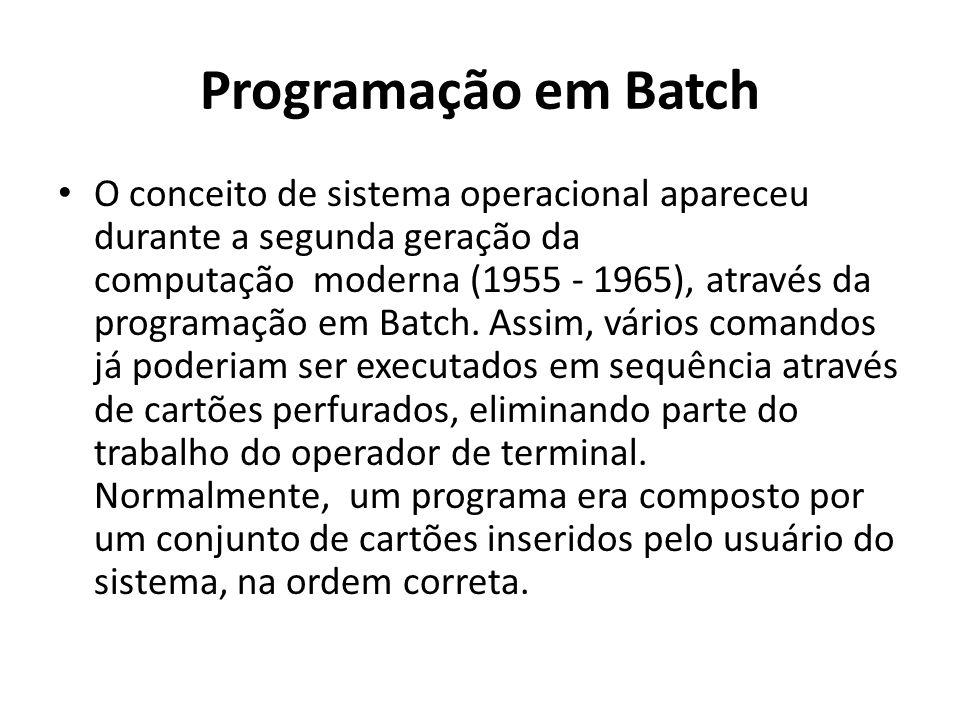 Programação em Batch O conceito de sistema operacional apareceu durante a segunda geração da computação moderna (1955 - 1965), através da programação em Batch.