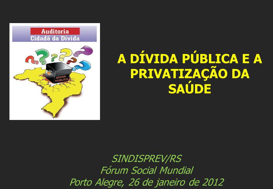 SINDISPREV/RS Fórum Social Mundial Porto Alegre, 26 de janeiro de 2012 A DÍVIDA PÚBLICA E A PRIVATIZAÇÃO DA SAÚDE