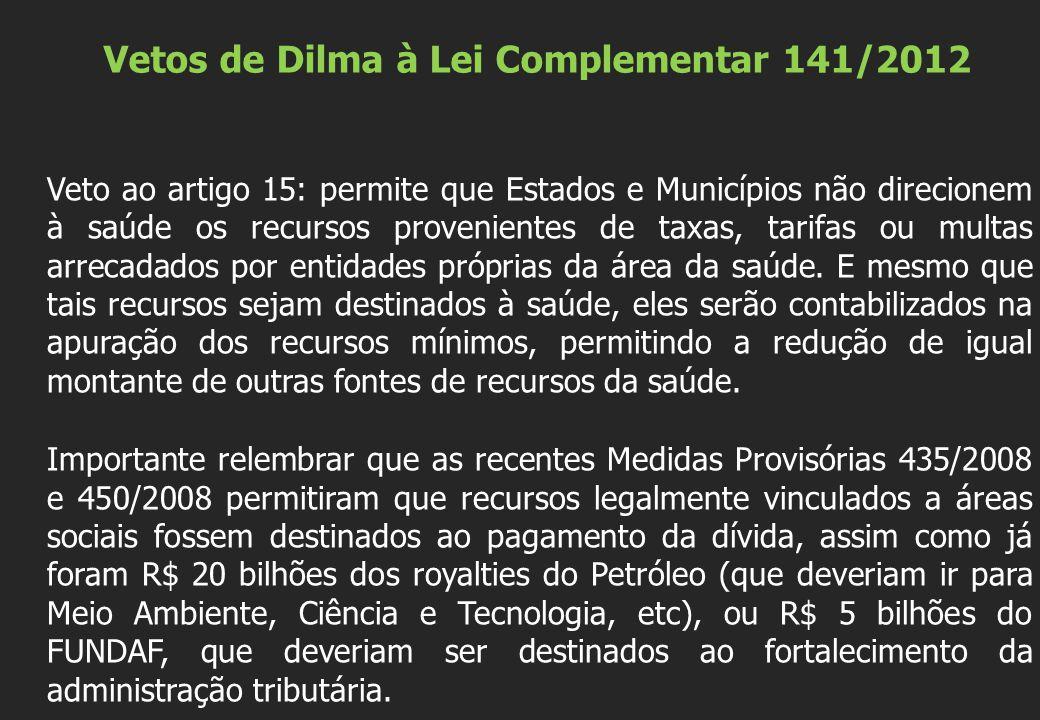 Vetos de Dilma à Lei Complementar 141/2012 Veto ao artigo 15: permite que Estados e Municípios não direcionem à saúde os recursos provenientes de taxas, tarifas ou multas arrecadados por entidades próprias da área da saúde.