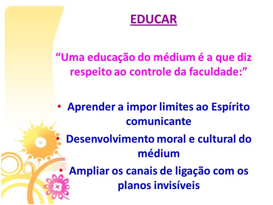 """EDUCAR """"Uma educação do médium é a que diz respeito ao controle da faculdade:"""" Aprender a impor limites ao Espírito comunicante Desenvolvimento moral"""