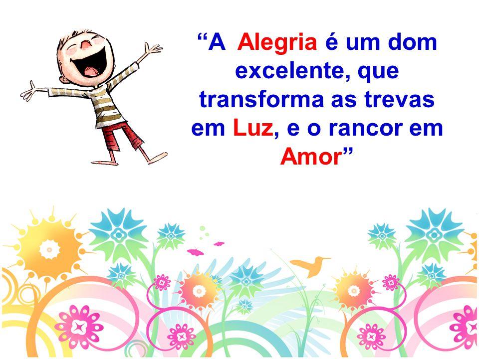 """""""A Alegria é um dom excelente, que transforma as trevas em Luz, e o rancor em Amor"""""""