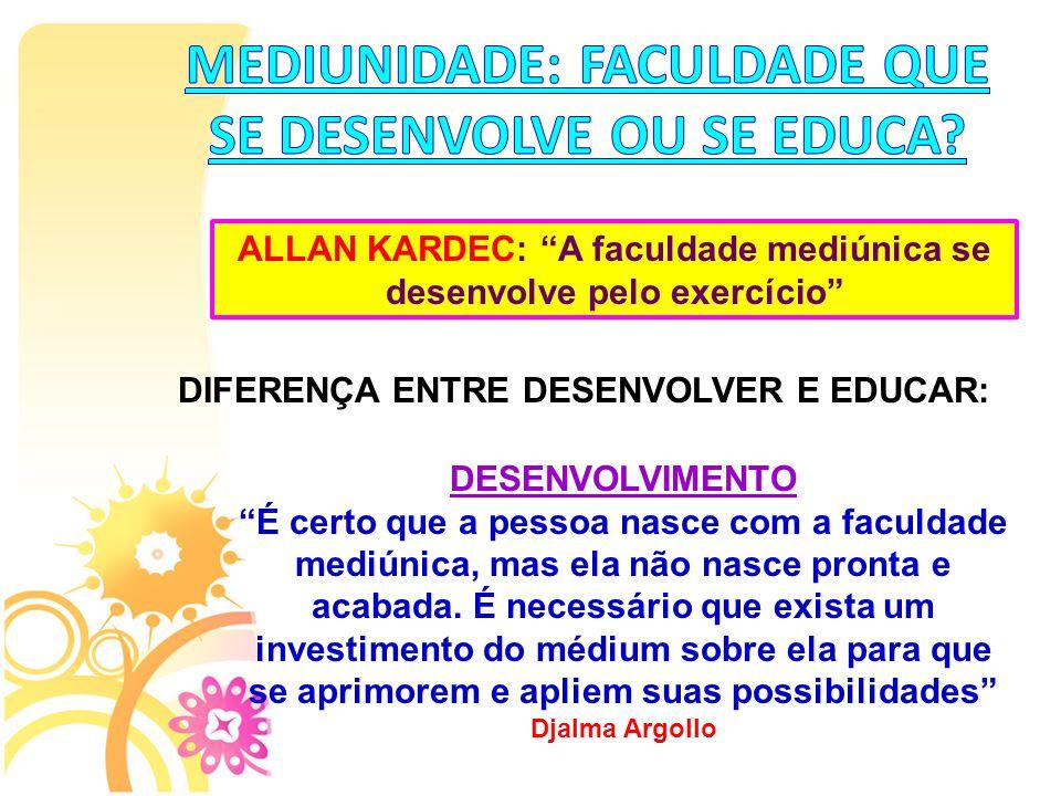 """ALLAN KARDEC: """"A faculdade mediúnica se desenvolve pelo exercício"""" DIFERENÇA ENTRE DESENVOLVER E EDUCAR: DESENVOLVIMENTO """"É certo que a pessoa nasce c"""