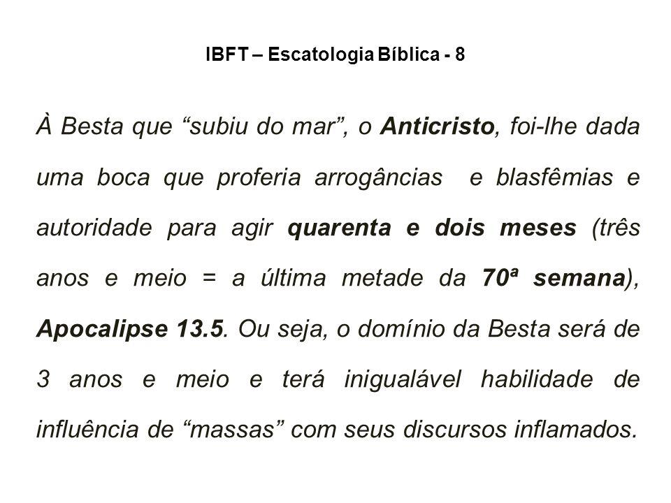 IBFT – Escatologia Bíblica - 8 À Besta que subiu do mar , o Anticristo, foi-lhe dada uma boca que proferia arrogâncias e blasfêmias e autoridade para agir quarenta e dois meses (três anos e meio = a última metade da 70ª semana), Apocalipse 13.5.