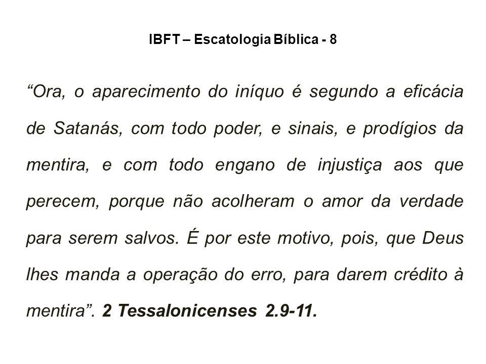 IBFT – Escatologia Bíblica - 8 Ora, o aparecimento do iníquo é segundo a eficácia de Satanás, com todo poder, e sinais, e prodígios da mentira, e com todo engano de injustiça aos que perecem, porque não acolheram o amor da verdade para serem salvos.