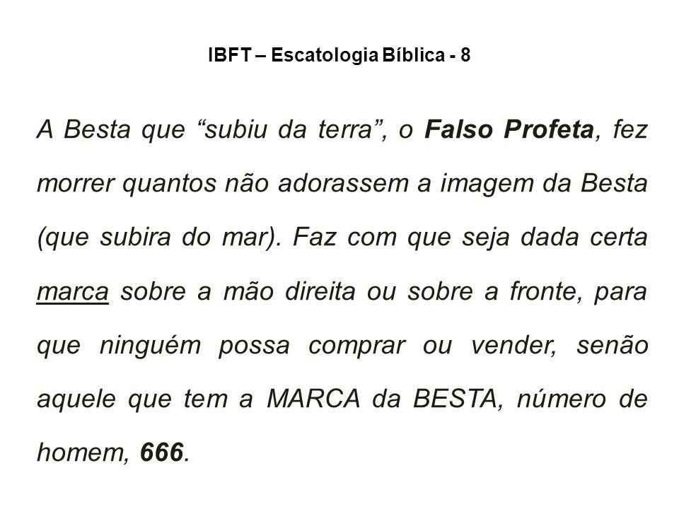 IBFT – Escatologia Bíblica - 8 A Besta que subiu da terra , o Falso Profeta, fez morrer quantos não adorassem a imagem da Besta (que subira do mar).