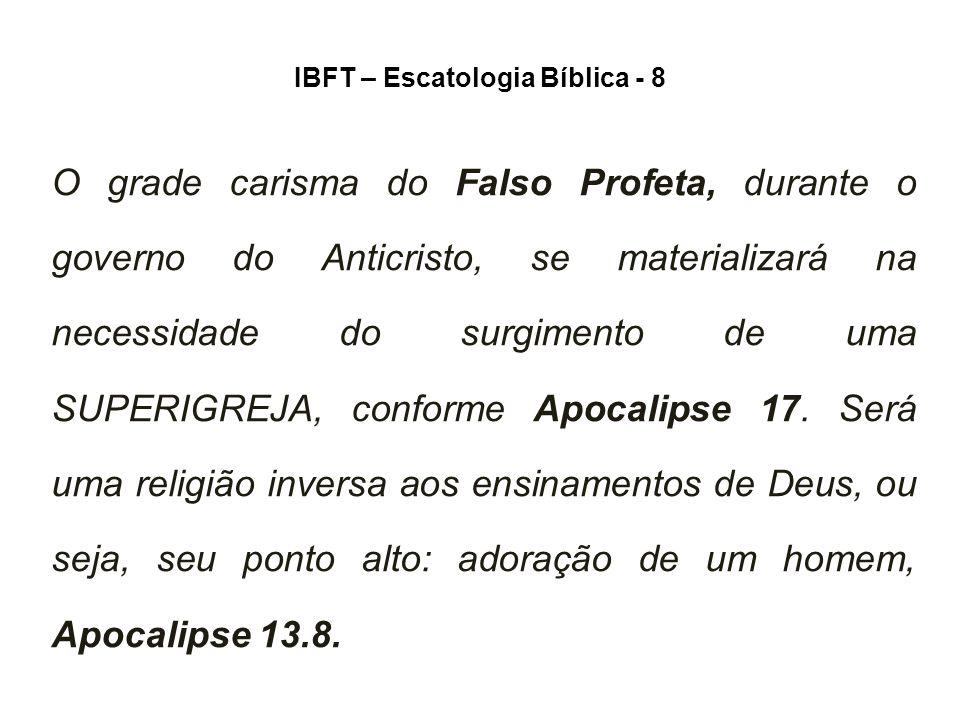 IBFT – Escatologia Bíblica - 8 O grade carisma do Falso Profeta, durante o governo do Anticristo, se materializará na necessidade do surgimento de uma SUPERIGREJA, conforme Apocalipse 17.
