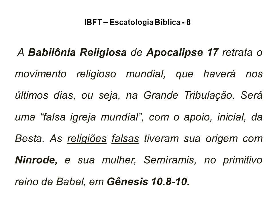 IBFT – Escatologia Bíblica - 8 A Babilônia Religiosa de Apocalipse 17 retrata o movimento religioso mundial, que haverá nos últimos dias, ou seja, na Grande Tribulação.