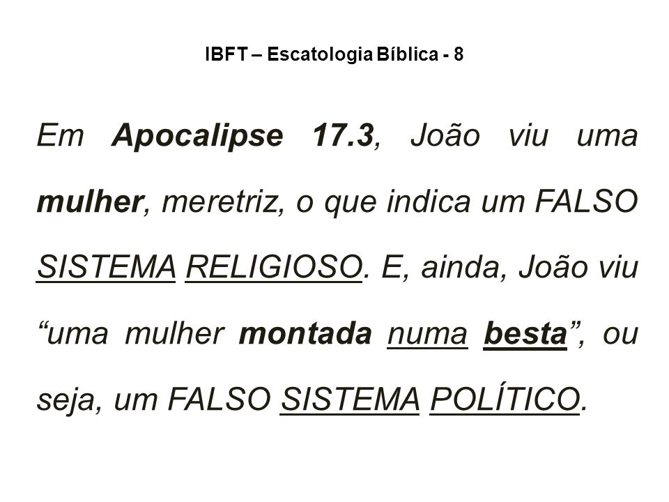 IBFT – Escatologia Bíblica - 8 Em Apocalipse 17.3, João viu uma mulher, meretriz, o que indica um FALSO SISTEMA RELIGIOSO.