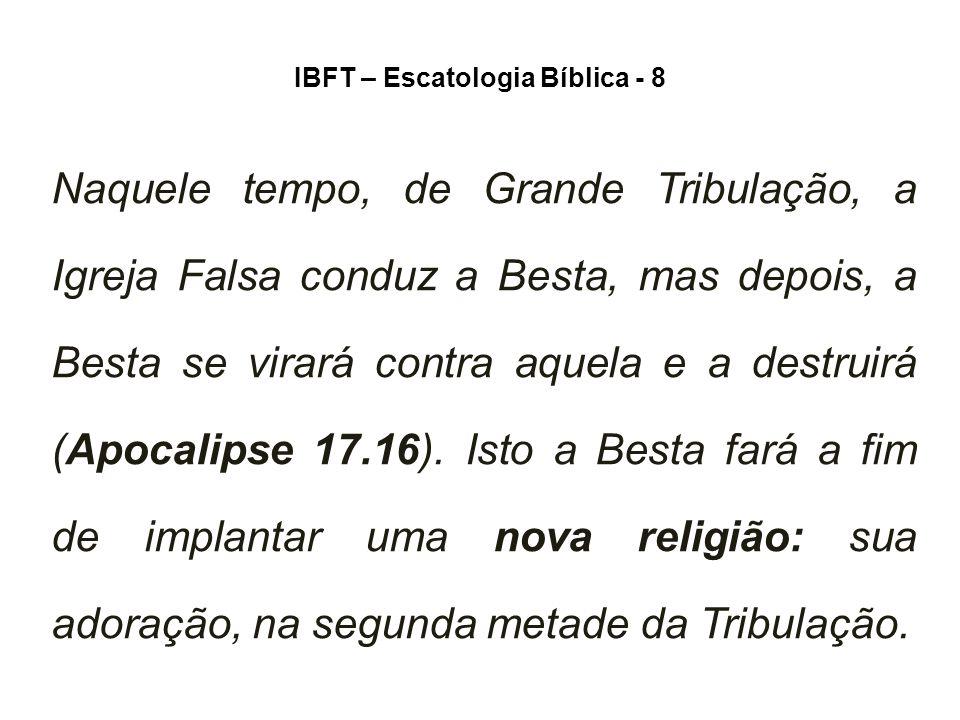 IBFT – Escatologia Bíblica - 8 Naquele tempo, de Grande Tribulação, a Igreja Falsa conduz a Besta, mas depois, a Besta se virará contra aquela e a destruirá (Apocalipse 17.16).