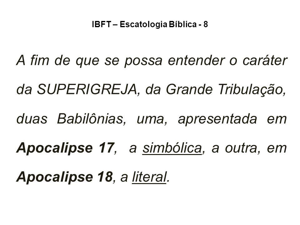 IBFT – Escatologia Bíblica - 8 A fim de que se possa entender o caráter da SUPERIGREJA, da Grande Tribulação, duas Babilônias, uma, apresentada em Apocalipse 17, a simbólica, a outra, em Apocalipse 18, a literal.