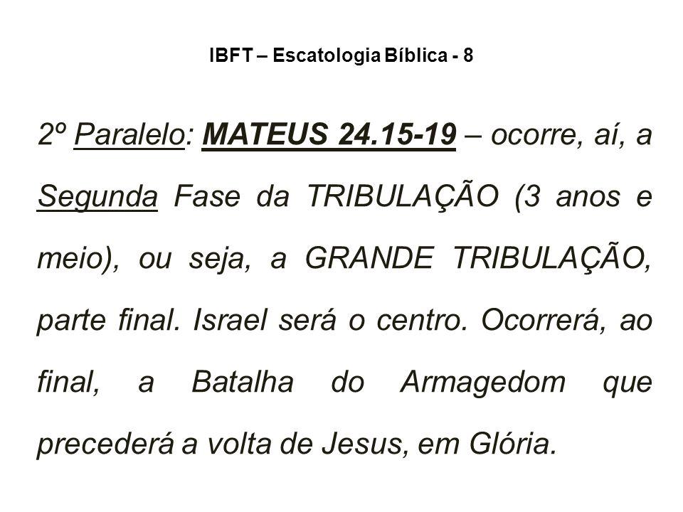 IBFT – Escatologia Bíblica - 8 2º Paralelo: MATEUS 24.15-19 – ocorre, aí, a Segunda Fase da TRIBULAÇÃO (3 anos e meio), ou seja, a GRANDE TRIBULAÇÃO, parte final.