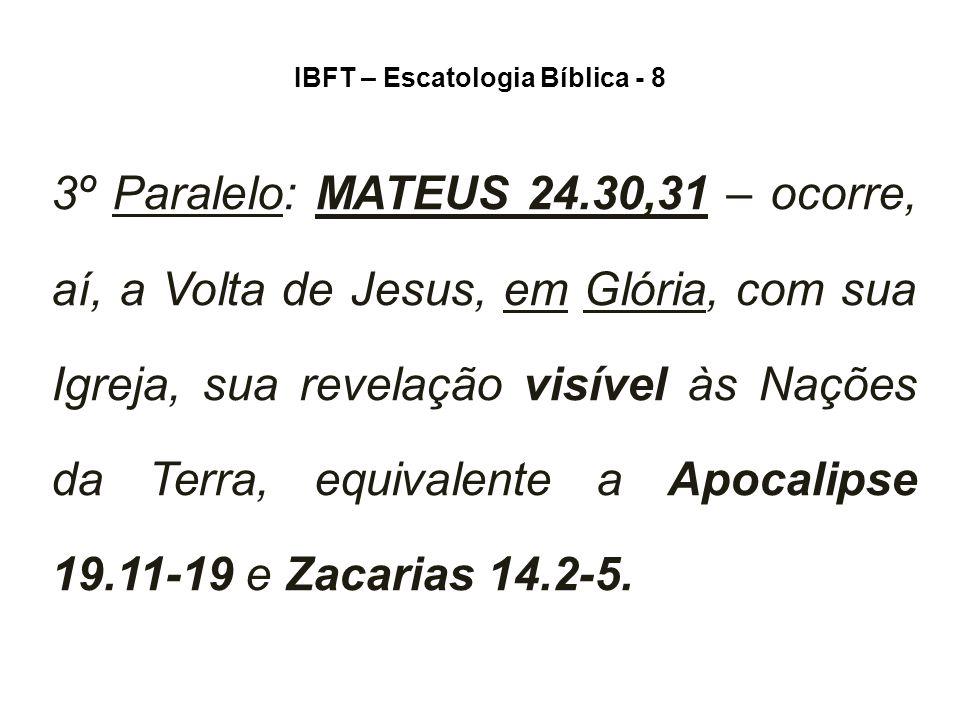 IBFT – Escatologia Bíblica - 8 3º Paralelo: MATEUS 24.30,31 – ocorre, aí, a Volta de Jesus, em Glória, com sua Igreja, sua revelação visível às Nações da Terra, equivalente a Apocalipse 19.11-19 e Zacarias 14.2-5.
