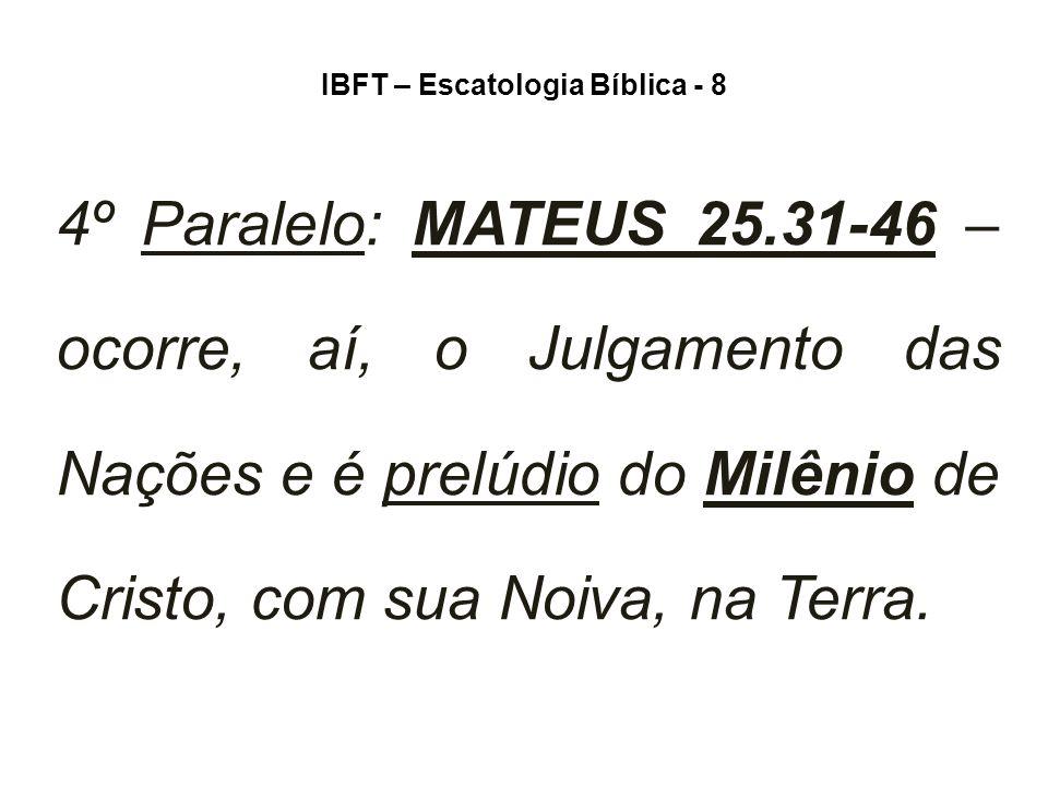 IBFT – Escatologia Bíblica - 8 4º Paralelo: MATEUS 25.31-46 – ocorre, aí, o Julgamento das Nações e é prelúdio do Milênio de Cristo, com sua Noiva, na Terra.