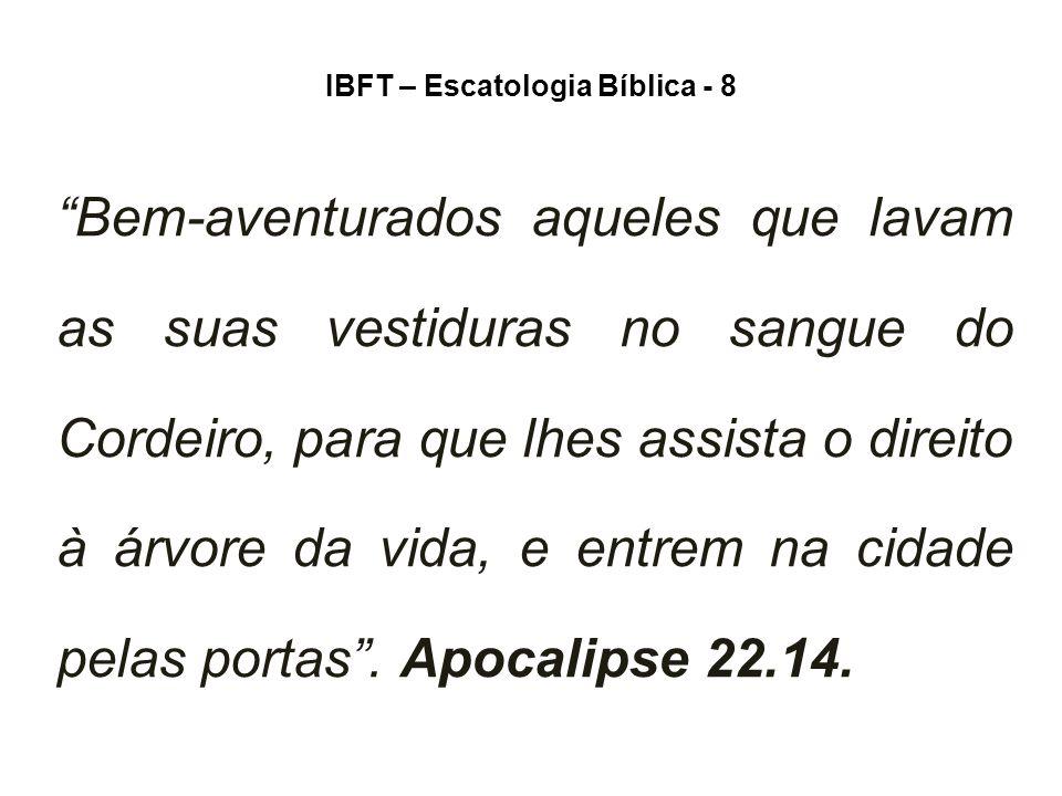 IBFT – Escatologia Bíblica - 8 Bem-aventurados aqueles que lavam as suas vestiduras no sangue do Cordeiro, para que lhes assista o direito à árvore da vida, e entrem na cidade pelas portas .