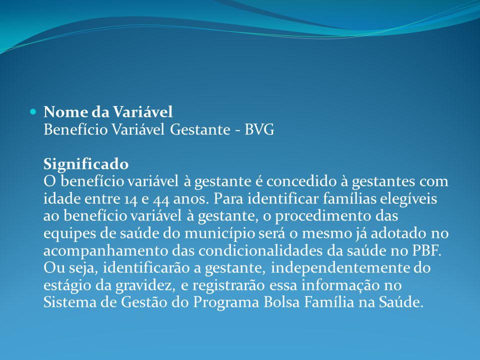 Nome da Variável Benefício Variável Gestante - BVG Significado O benefício variável à gestante é concedido à gestantes com idade entre 14 e 44 anos. P