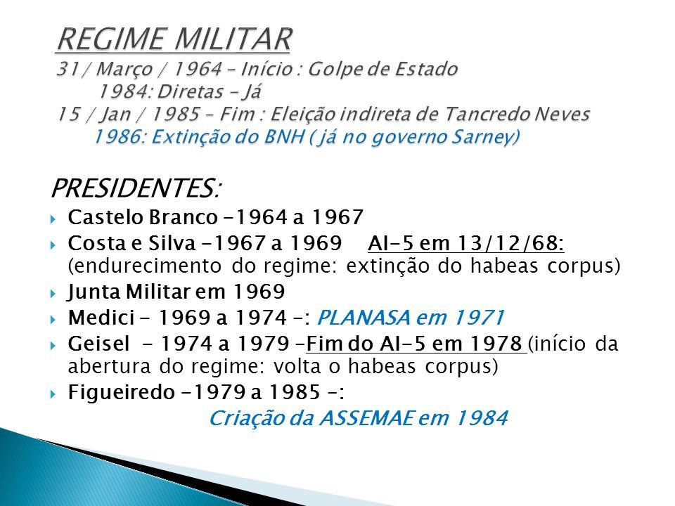 PRESIDENTES:  Castelo Branco -1964 a 1967  Costa e Silva -1967 a 1969 AI-5 em 13/12/68: (endurecimento do regime: extinção do habeas corpus)  Junta Militar em 1969  Medici - 1969 a 1974 –: PLANASA em 1971  Geisel - 1974 a 1979 –Fim do AI-5 em 1978 (início da abertura do regime: volta o habeas corpus)  Figueiredo -1979 a 1985 –: Criação da ASSEMAE em 1984
