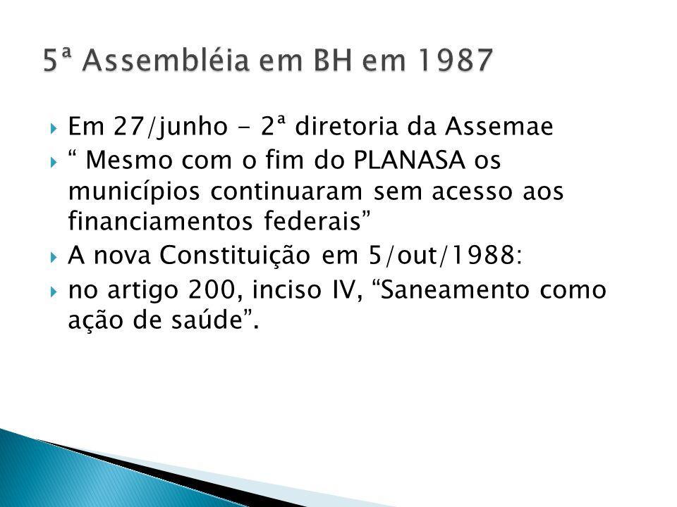  Em 27/junho - 2ª diretoria da Assemae  Mesmo com o fim do PLANASA os municípios continuaram sem acesso aos financiamentos federais  A nova Constituição em 5/out/1988:  no artigo 200, inciso IV, Saneamento como ação de saúde .