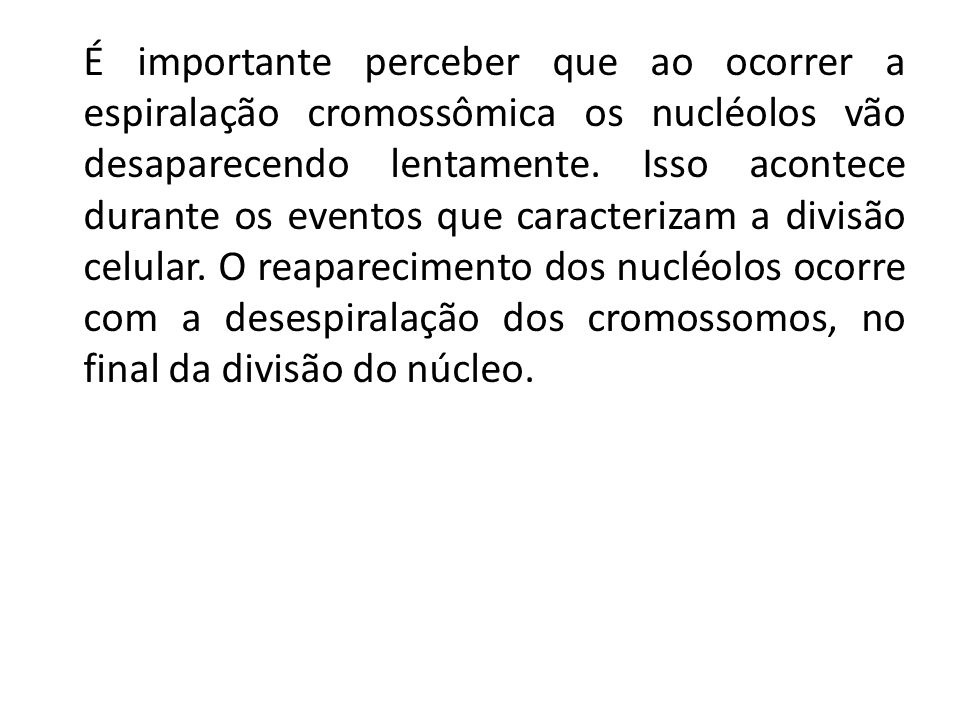 É importante perceber que ao ocorrer a espiralação cromossômica os nucléolos vão desaparecendo lentamente. Isso acontece durante os eventos que caract