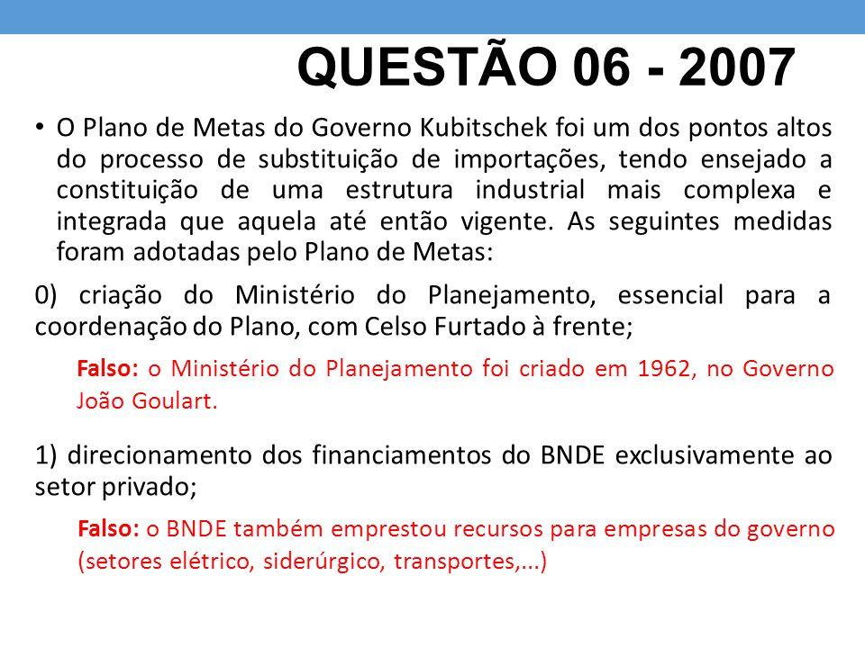 QUESTÃO 06 - 2007 O Plano de Metas do Governo Kubitschek foi um dos pontos altos do processo de substituição de importações, tendo ensejado a constitu