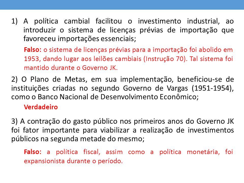 1)A política cambial facilitou o investimento industrial, ao introduzir o sistema de licenças prévias de importação que favoreceu importações essencia