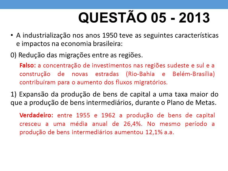 QUESTÃO 05 - 2013 A industrialização nos anos 1950 teve as seguintes características e impactos na economia brasileira: 0) Redução das migrações entre