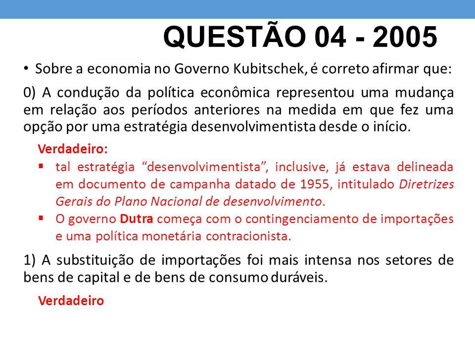 QUESTÃO 04 - 2005 Sobre a economia no Governo Kubitschek, é correto afirmar que: 0) A condução da política econômica representou uma mudança em relaçã