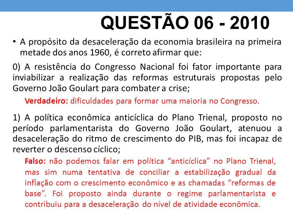 QUESTÃO 06 - 2010 A propósito da desaceleração da economia brasileira na primeira metade dos anos 1960, é correto afirmar que: 0) A resistência do Con