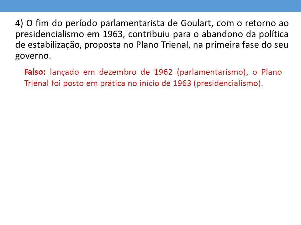 4) O fim do período parlamentarista de Goulart, com o retorno ao presidencialismo em 1963, contribuiu para o abandono da política de estabilização, pr