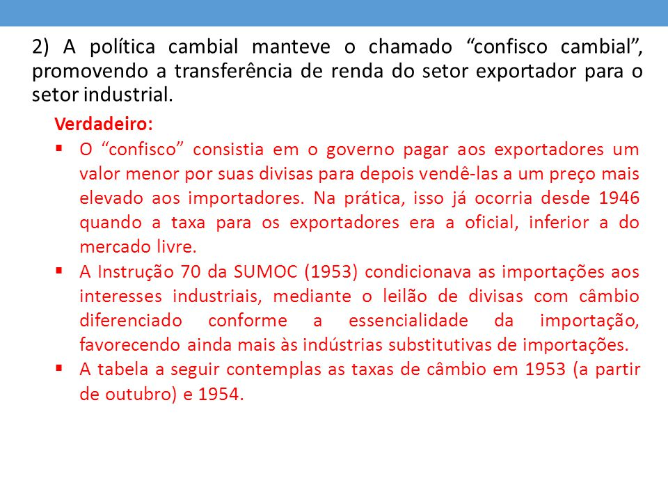 """2) A política cambial manteve o chamado """"confisco cambial"""", promovendo a transferência de renda do setor exportador para o setor industrial. Verdadeir"""