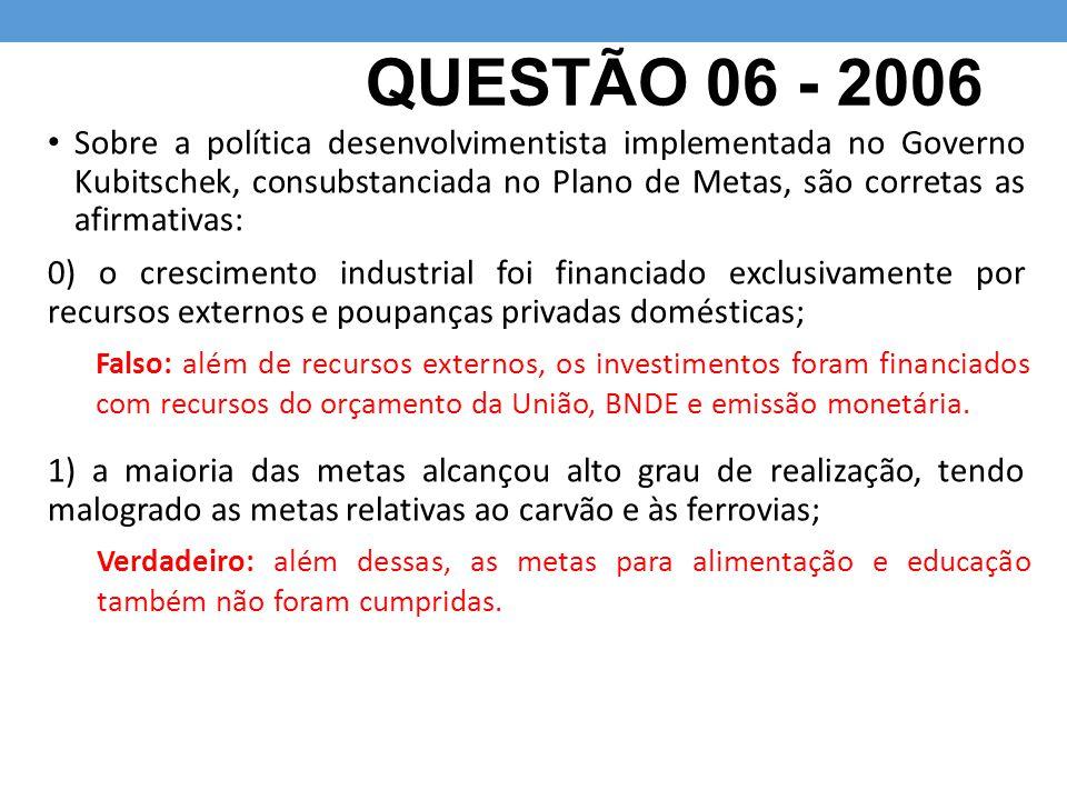 QUESTÃO 06 - 2006 Sobre a política desenvolvimentista implementada no Governo Kubitschek, consubstanciada no Plano de Metas, são corretas as afirmativ