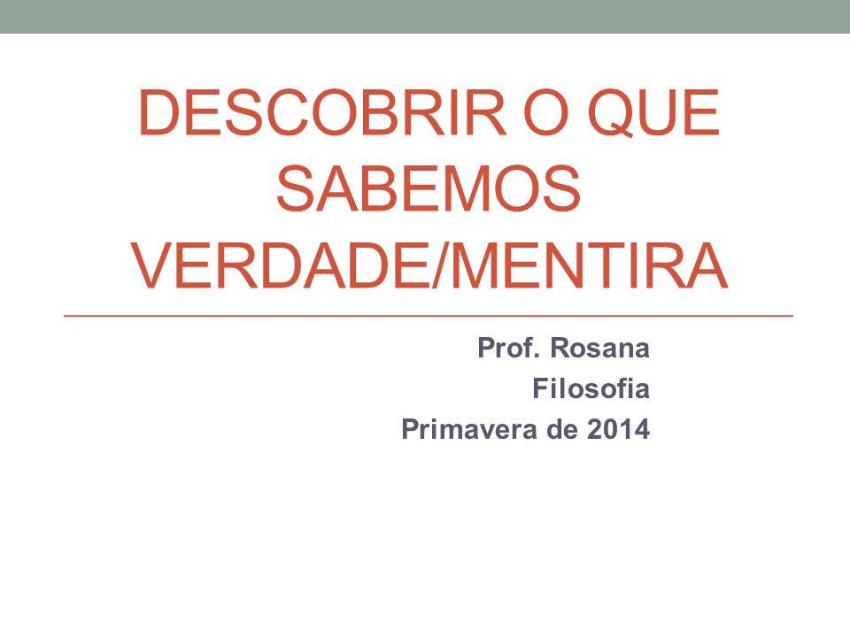 DESCOBRIR O QUE SABEMOS VERDADE/MENTIRA Prof. Rosana Filosofia Primavera de 2014