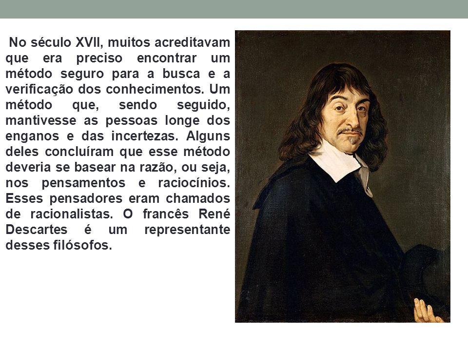 No século XVII, muitos acreditavam que era preciso encontrar um método seguro para a busca e a verificação dos conhecimentos. Um método que, sendo seg