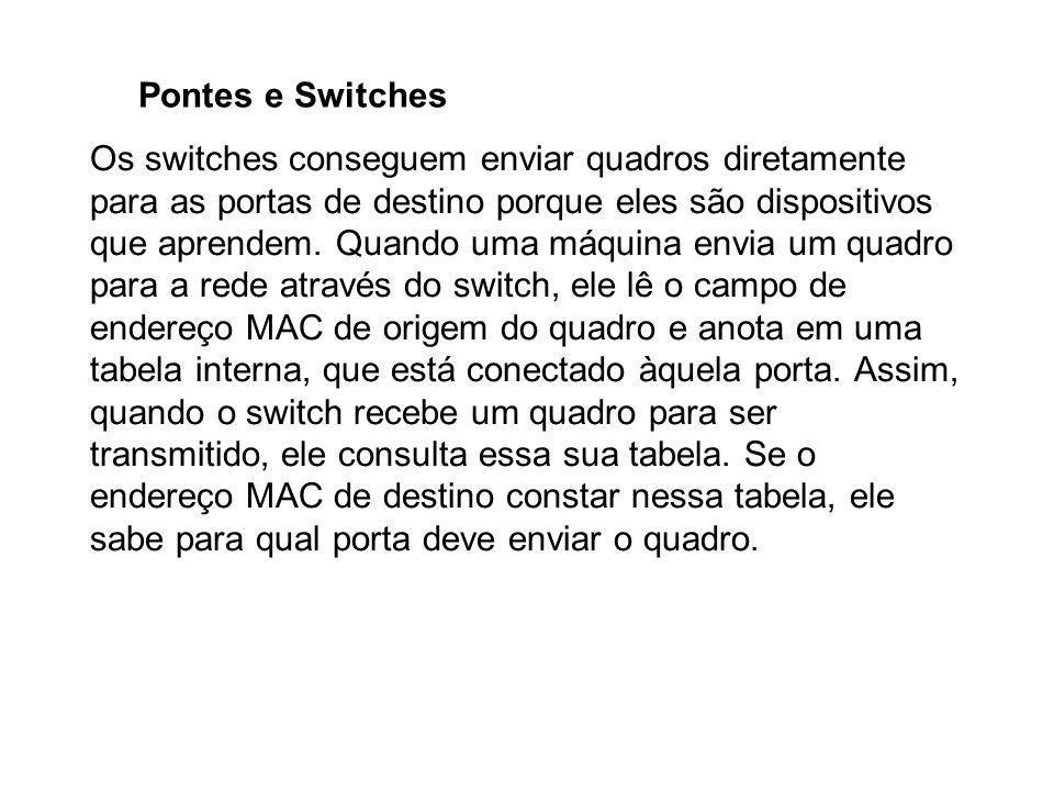 Pontes e Switches Os switches conseguem enviar quadros diretamente para as portas de destino porque eles são dispositivos que aprendem. Quando uma máq