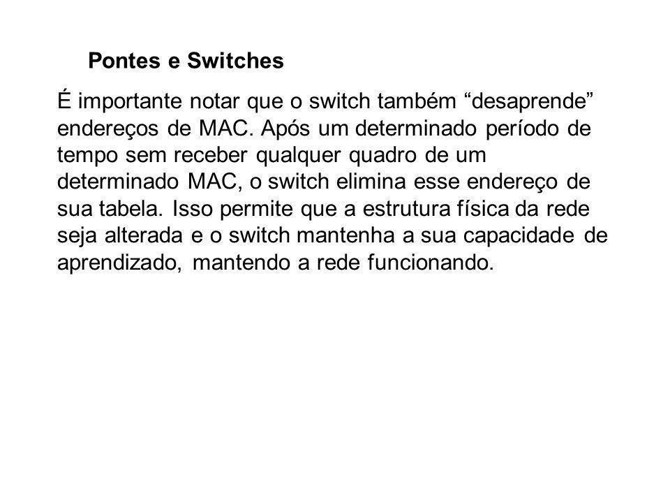 """Pontes e Switches É importante notar que o switch também """"desaprende"""" endereços de MAC. Após um determinado período de tempo sem receber qualquer quad"""