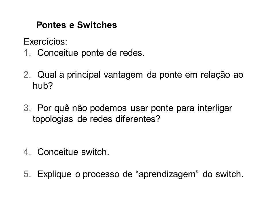 Pontes e Switches Exercícios: 1.Conceitue ponte de redes. 2.Qual a principal vantagem da ponte em relação ao hub? 3.Por quê não podemos usar ponte par