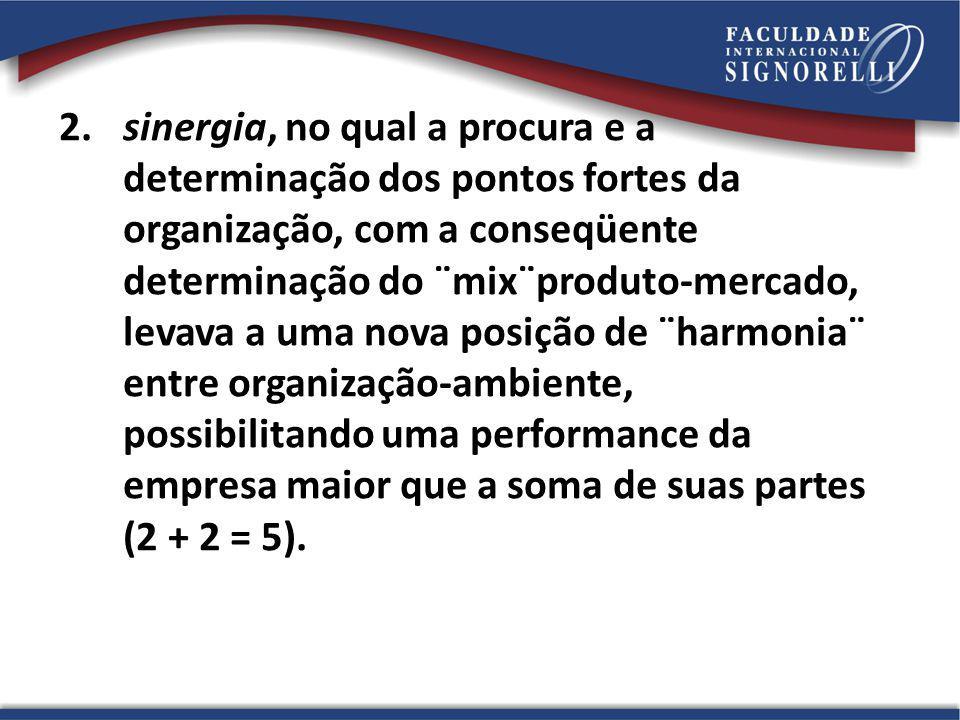 2.sinergia, no qual a procura e a determinação dos pontos fortes da organização, com a conseqüente determinação do ¨mix¨produto-mercado, levava a uma