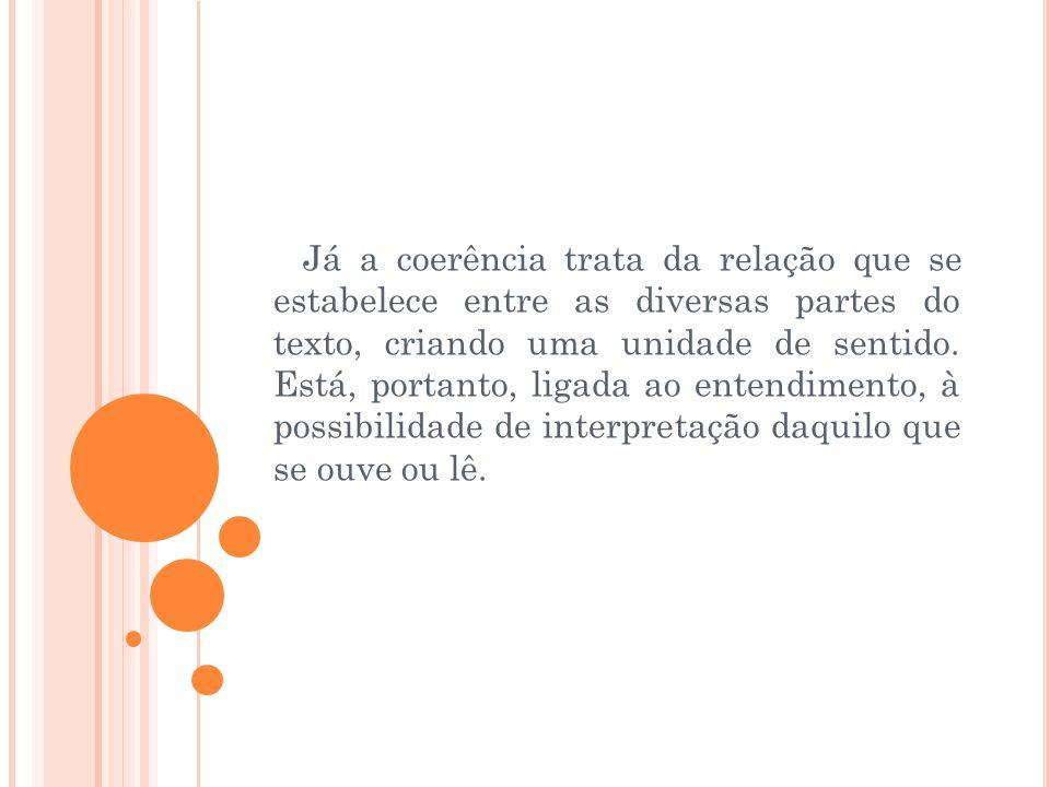 Já a coerência trata da relação que se estabelece entre as diversas partes do texto, criando uma unidade de sentido. Está, portanto, ligada ao entendi