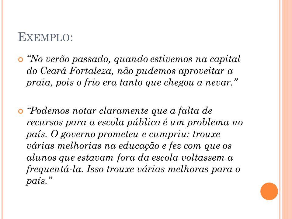 """E XEMPLO : """"No verão passado, quando estivemos na capital do Ceará Fortaleza, não pudemos aproveitar a praia, pois o frio era tanto que chegou a nevar"""