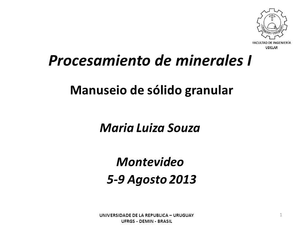 Procesamiento de minerales I Manuseio de sólido granular Maria Luiza Souza Montevideo 5-9 Agosto 2013 1 UNIVERSIDADE DE LA REPUBLICA – URUGUAY UFRGS -