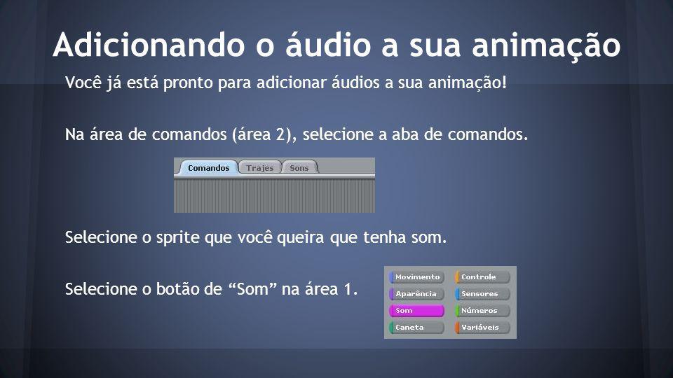 Adicionando o áudio a sua animação Você já está pronto para adicionar áudios a sua animação.