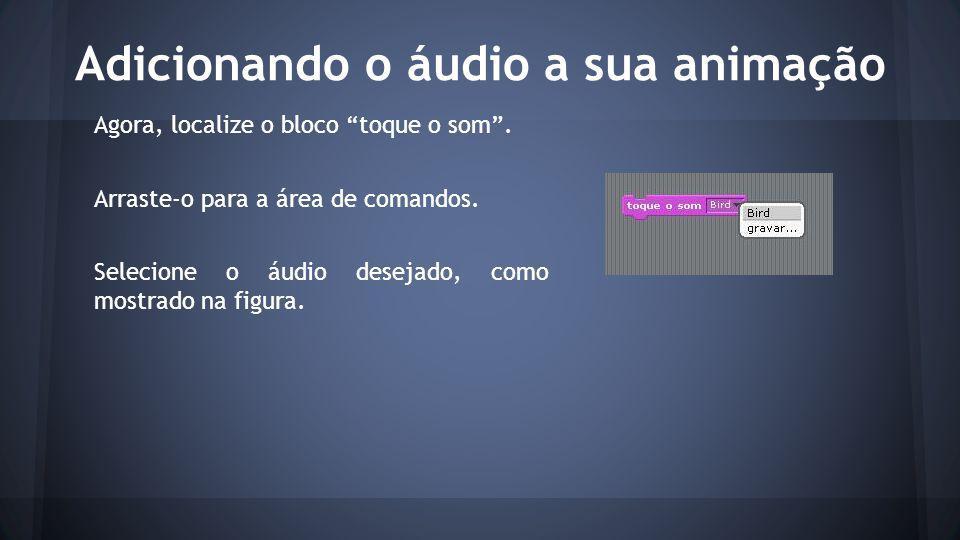 Adicionando o áudio a sua animação Agora, localize o bloco toque o som .