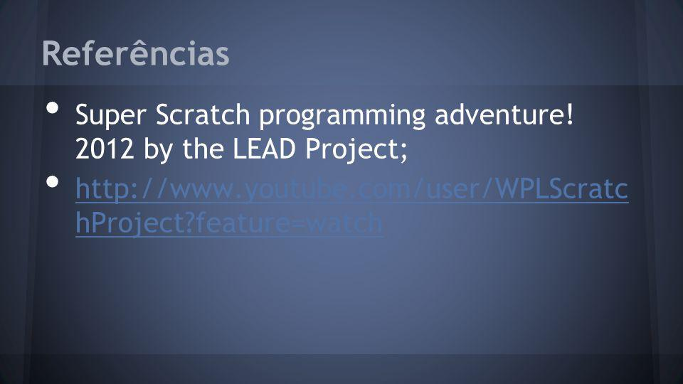 Referências Super Scratch programming adventure! 2012 by the LEAD Project; http://www.youtube.com/user/WPLScratc hProject?feature=watch http://www.you