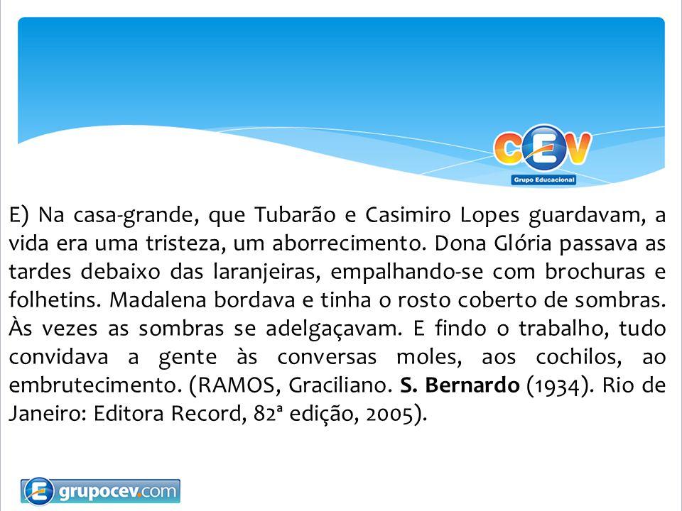 E) Na casa-grande, que Tubarão e Casimiro Lopes guardavam, a vida era uma tristeza, um aborrecimento. Dona Glória passava as tardes debaixo das laranj