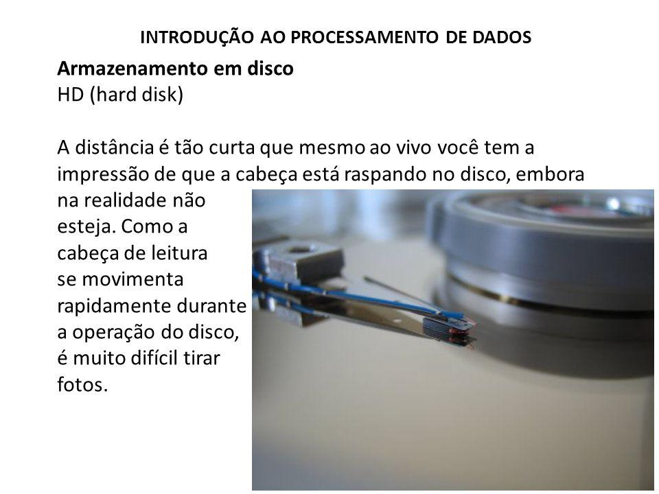 Armazenamento em disco HD (hard disk) A distância é tão curta que mesmo ao vivo você tem a impressão de que a cabeça está raspando no disco, embora na