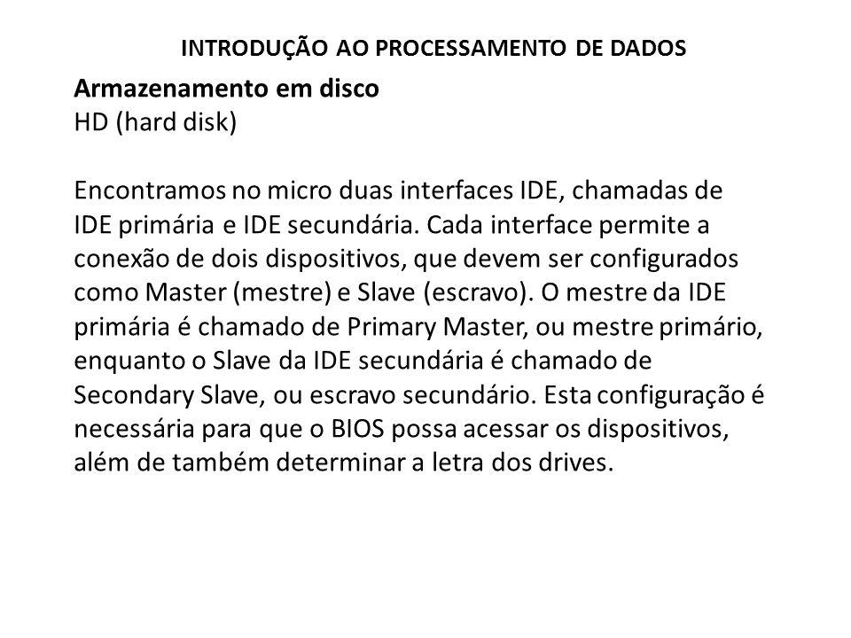 Armazenamento em disco HD (hard disk) Encontramos no micro duas interfaces IDE, chamadas de IDE primária e IDE secundária. Cada interface permite a co