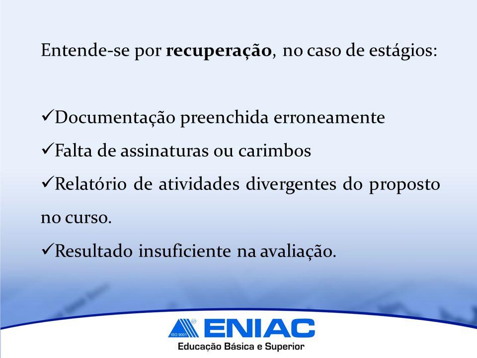 Entende-se por recuperação, no caso de estágios: Documentação preenchida erroneamente Falta de assinaturas ou carimbos Relatório de atividades divergentes do proposto no curso.