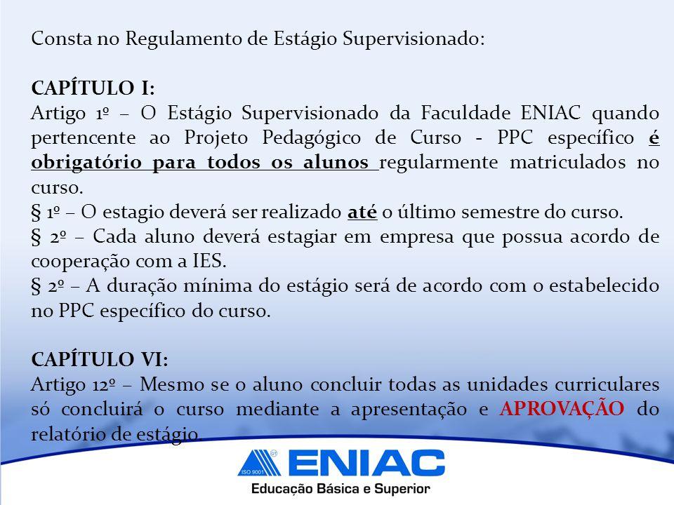 Consta no Regulamento de Estágio Supervisionado: CAPÍTULO I: Artigo 1º – O Estágio Supervisionado da Faculdade ENIAC quando pertencente ao Projeto Pedagógico de Curso - PPC específico é obrigatório para todos os alunos regularmente matriculados no curso.