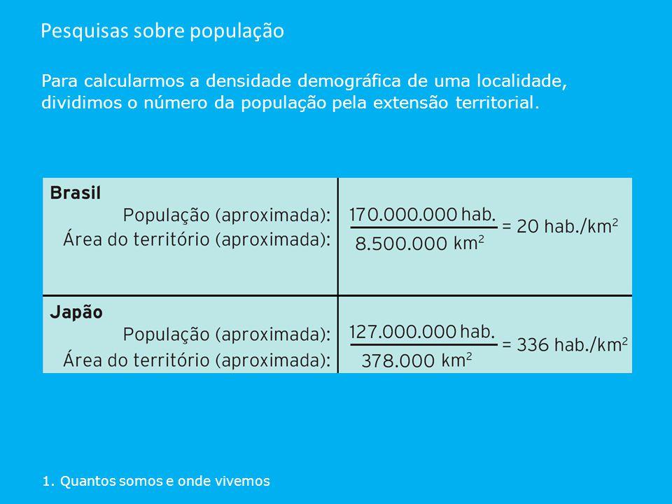 Para calcularmos a densidade demográfica de uma localidade, dividimos o número da população pela extensão territorial. 1. Quantos somos e onde vivemos